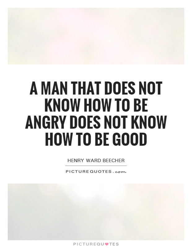A man that does not know how to be angry does not know how to be good Picture Quote #1