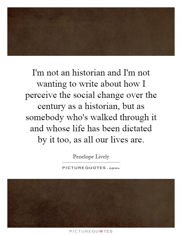 I'm not an historian and I'm not wanting to write about how I perceive the social change over the century as a historian, but as somebody who's walked through it and whose life has been dictated by it too, as all our lives are Picture Quote #1