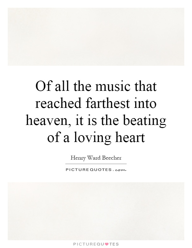 Of all the music that reached farthest into heaven, it is the beating of a loving heart Picture Quote #1