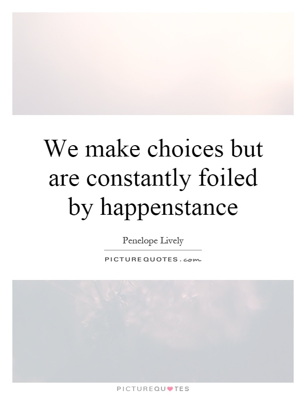 We make choices but are constantly foiled by happenstance Picture Quote #1