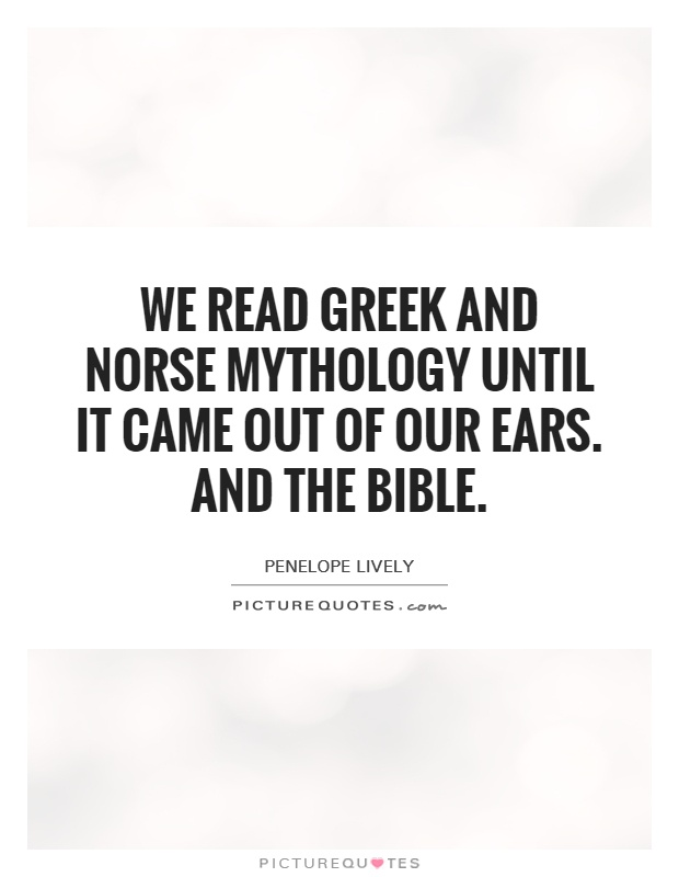 We read Greek and Norse mythology until it came out of our ears. And the Bible Picture Quote #1