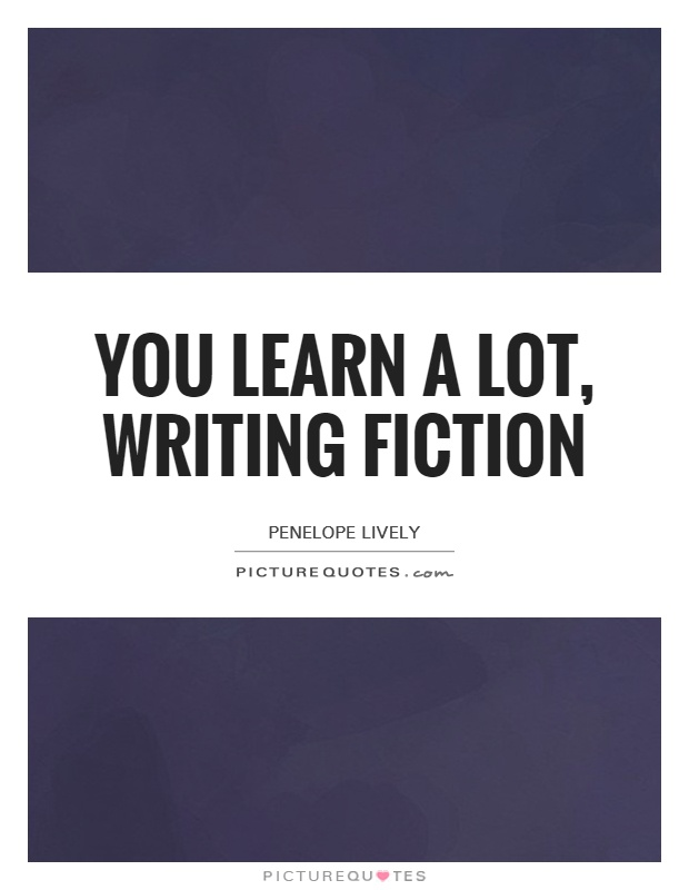 You learn a lot, writing fiction Picture Quote #1