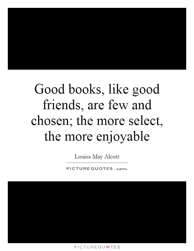 Good books, like good friends, are few and chosen; the more select, the more enjoyable Picture Quote #1