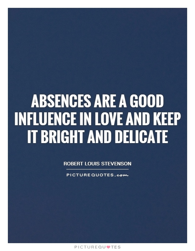 Absences are a good influence in love and keep it bright and delicate Picture Quote #1