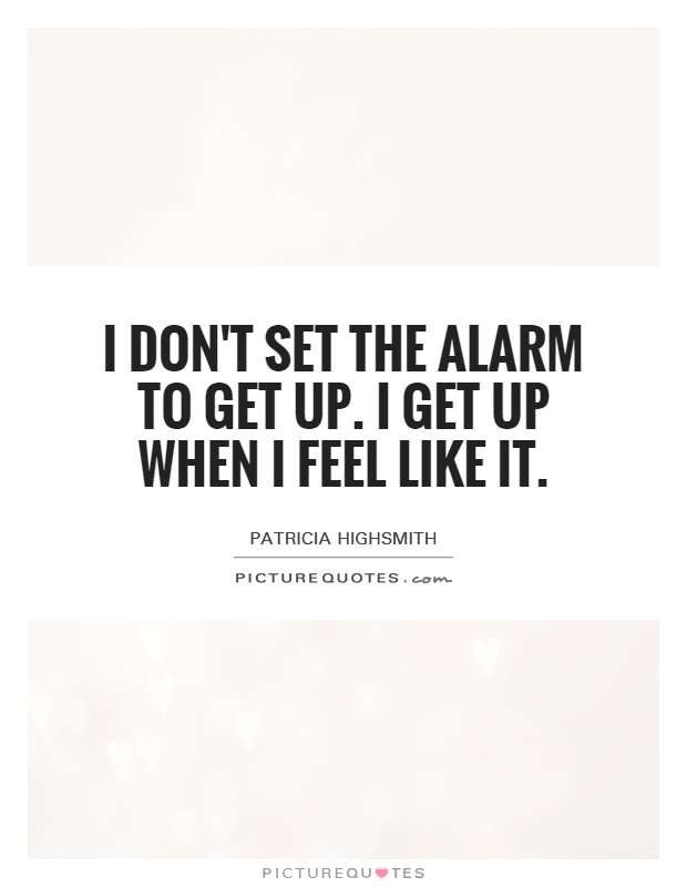 I don't set the alarm to get up. I get up when I feel like it Picture Quote #1