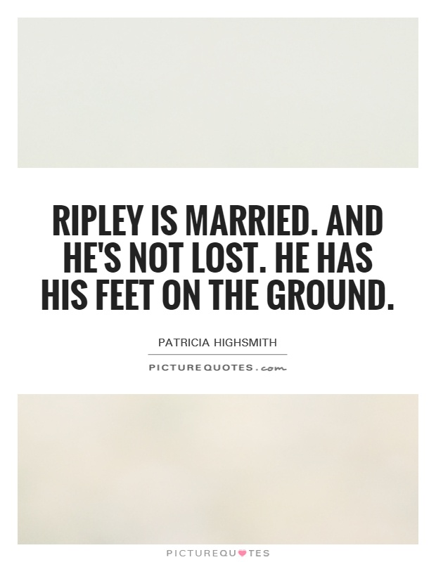 Ripley is married. and he's not lost. He has his feet on the ground Picture Quote #1
