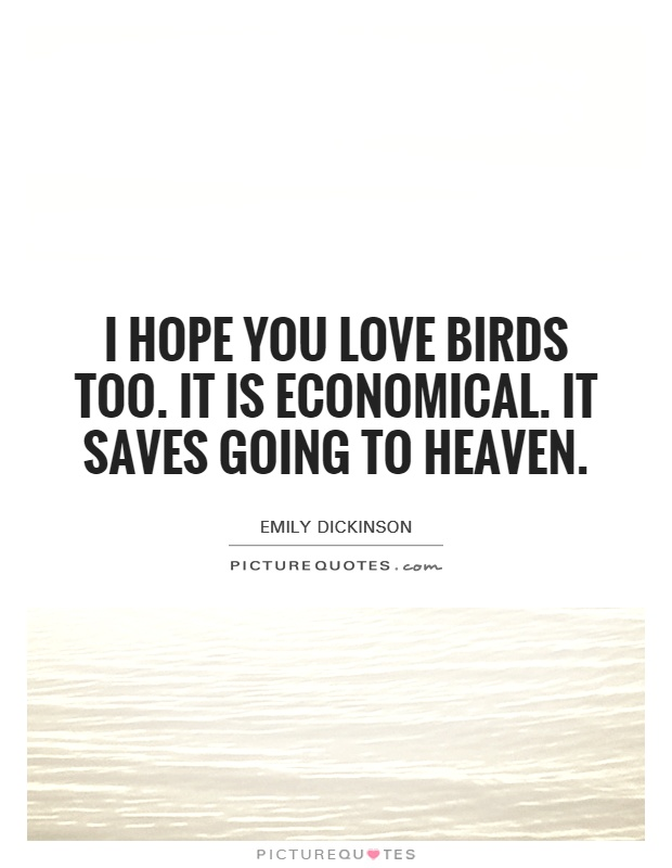 I hope you love birds too. It is economical. It saves going to heaven Picture Quote #1