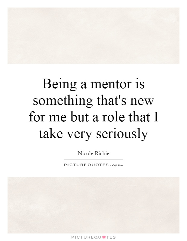 Being a mentor is something that's new for me but a role that I take very seriously Picture Quote #1