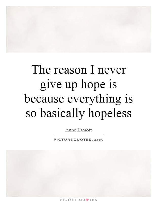 The reason I never give up hope is because everything is so basically hopeless Picture Quote #1