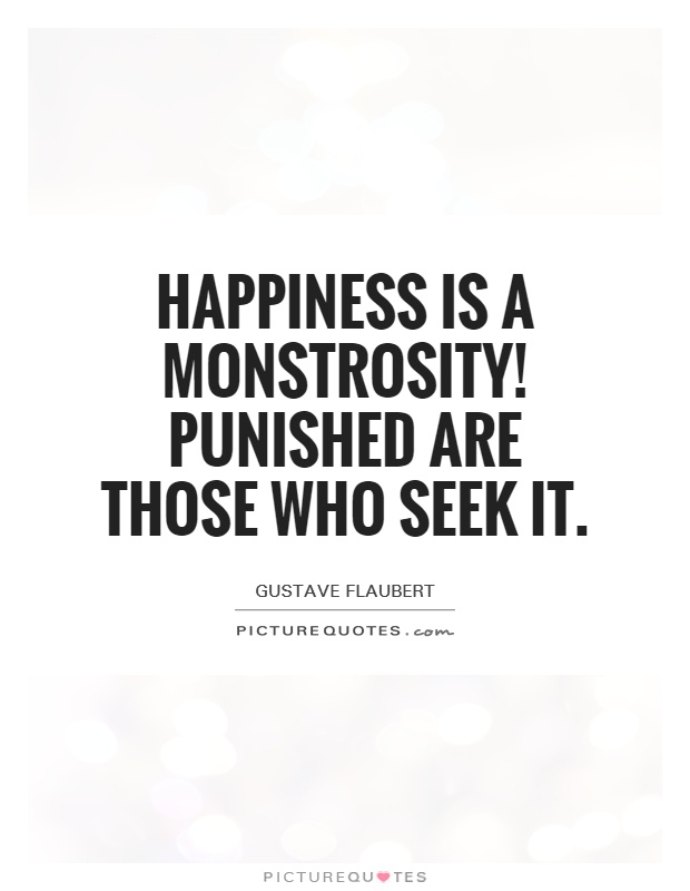 Happiness is a monstrosity! Punished are those who seek it Picture Quote #1