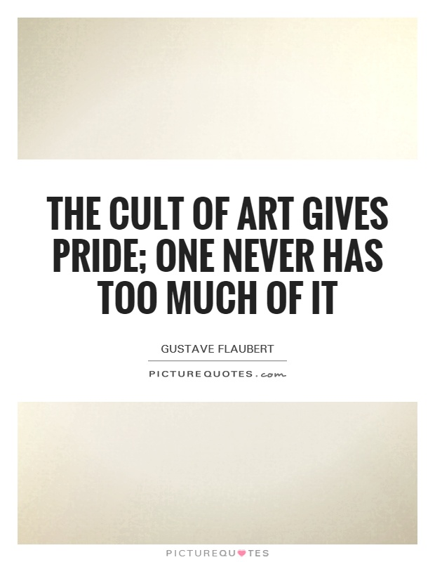 The cult of art gives pride; one never has too much of it Picture Quote #1