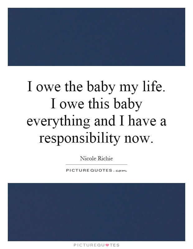 I owe the baby my life. I owe this baby everything and I have a responsibility now Picture Quote #1