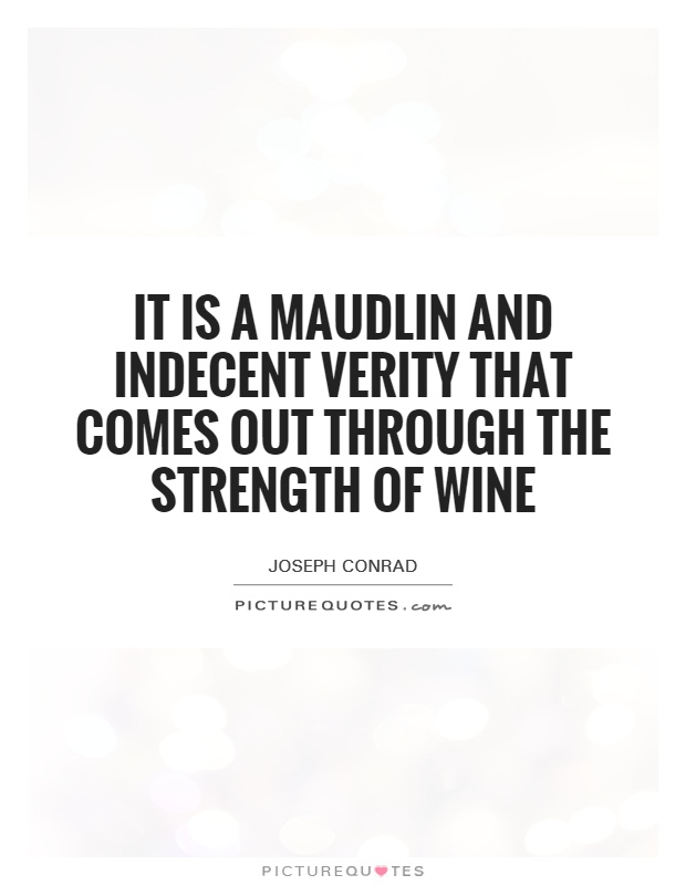 It is a maudlin and indecent verity that comes out through the strength of wine Picture Quote #1