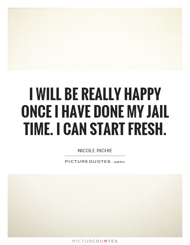 I will be really happy once I have done my jail time. I can start fresh Picture Quote #1