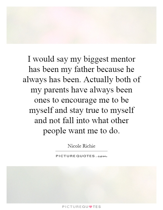 I would say my biggest mentor has been my father because he always has been. Actually both of my parents have always been ones to encourage me to be myself and stay true to myself and not fall into what other people want me to do Picture Quote #1