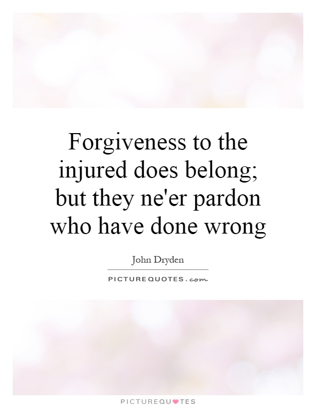 Forgiveness to the injured does belong; but they ne'er pardon who have done wrong Picture Quote #1