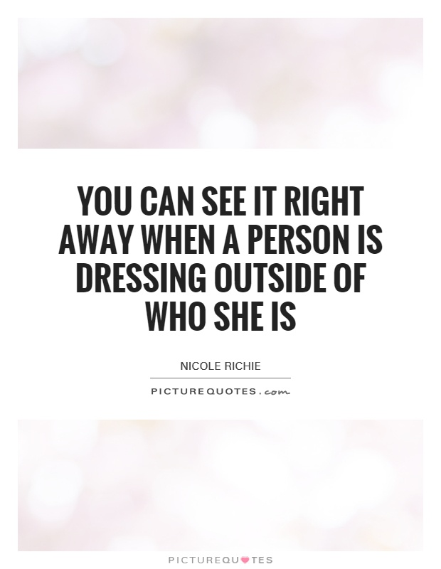 You can see it right away when a person is dressing outside of who she is Picture Quote #1