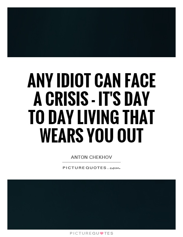Any idiot can face a crisis - it's day to day living that wears you out Picture Quote #1
