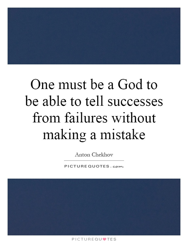 One must be a God to be able to tell successes from failures without making a mistake Picture Quote #1