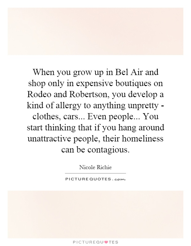 When you grow up in Bel Air and shop only in expensive boutiques on Rodeo and Robertson, you develop a kind of allergy to anything unpretty - clothes, cars... Even people... You start thinking that if you hang around unattractive people, their homeliness can be contagious Picture Quote #1