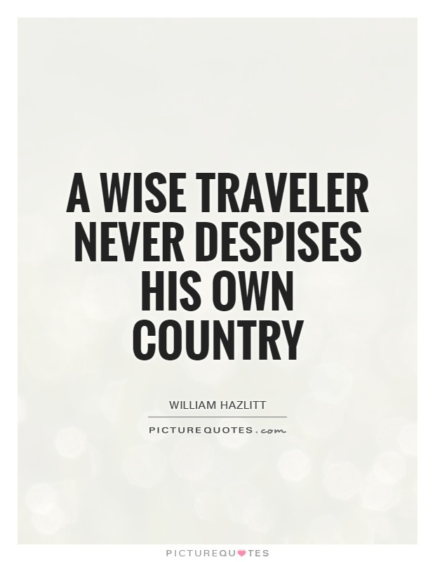A wise traveler never despises his own country Picture Quote #1