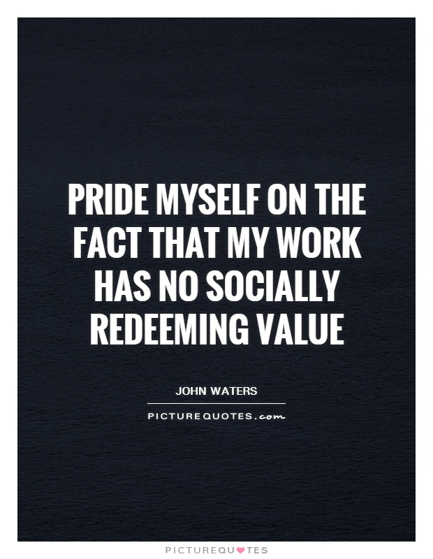 Pride myself on the fact that my work has no socially redeeming value Picture Quote #1