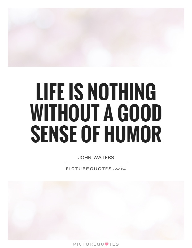 Life Is Nothing Without A Good Sense Of Humor