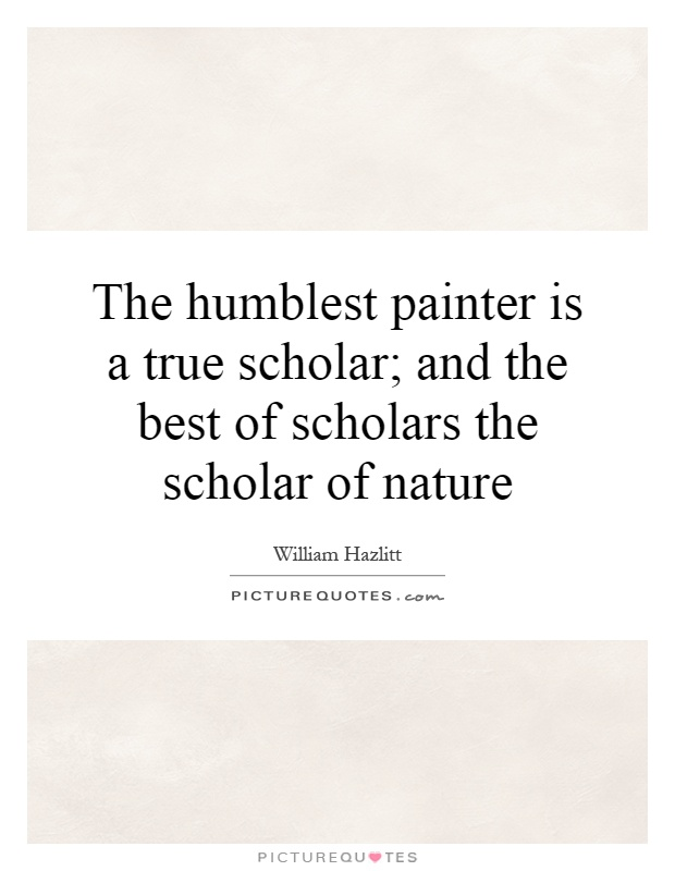 The humblest painter is a true scholar; and the best of scholars the scholar of nature Picture Quote #1