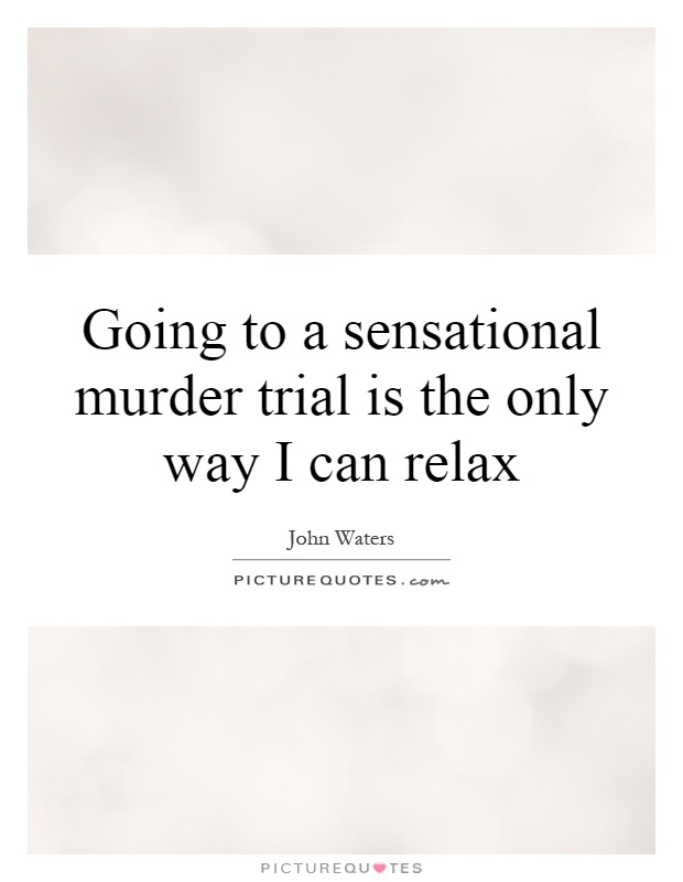 Going to a sensational murder trial is the only way I can relax Picture Quote #1
