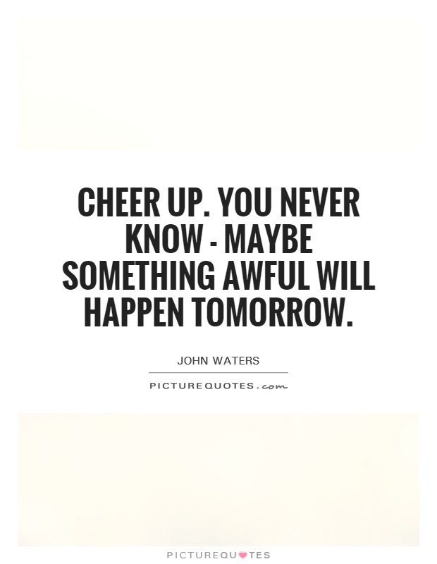 Cheer up. You never know - maybe something awful will happen tomorrow Picture Quote #1