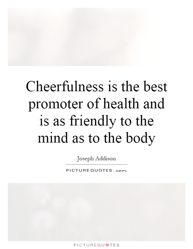 Cheerfulness is the best promoter of health and is as friendly to the mind as to the body Picture Quote #1