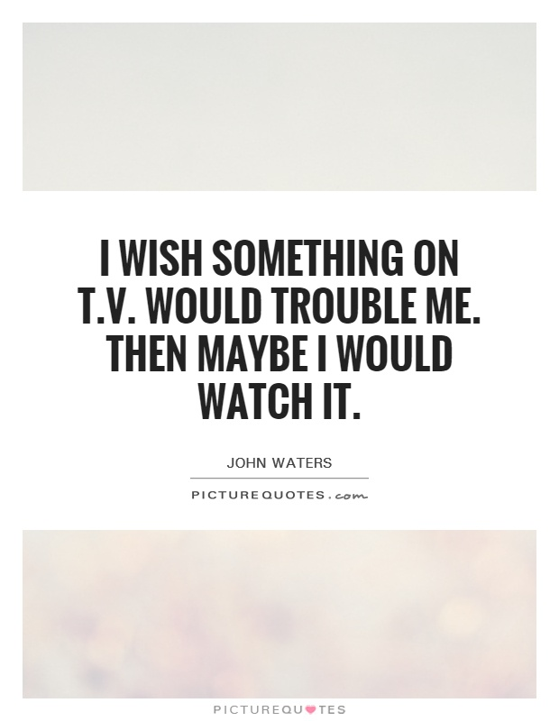 I wish something on T.V. Would trouble me. Then maybe I would watch it Picture Quote #1