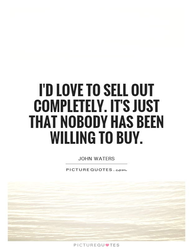 I'd love to sell out completely. It's just that nobody has been willing to buy Picture Quote #1
