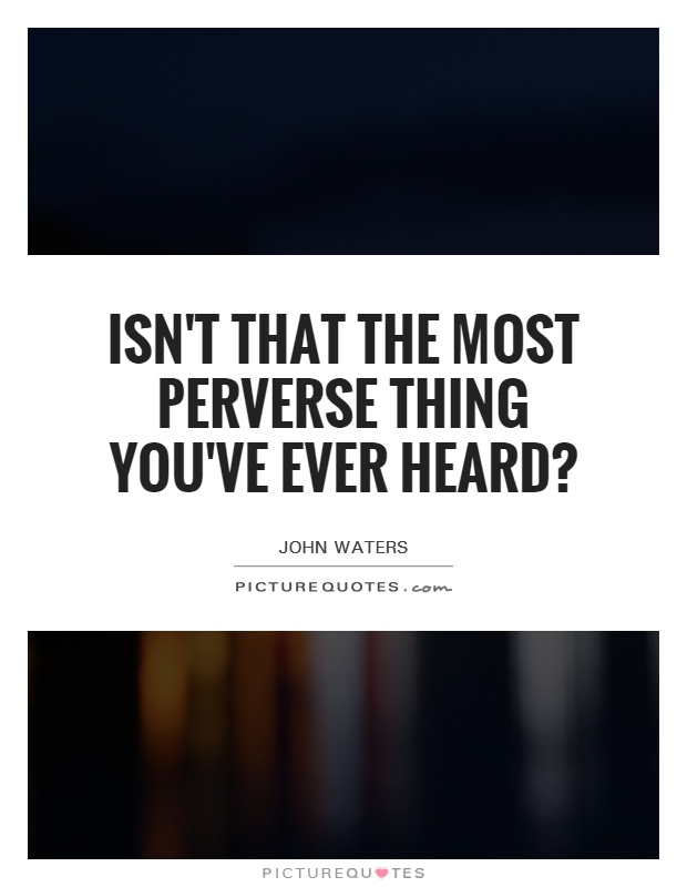 Isn't that the most perverse thing you've ever heard? Picture Quote #1