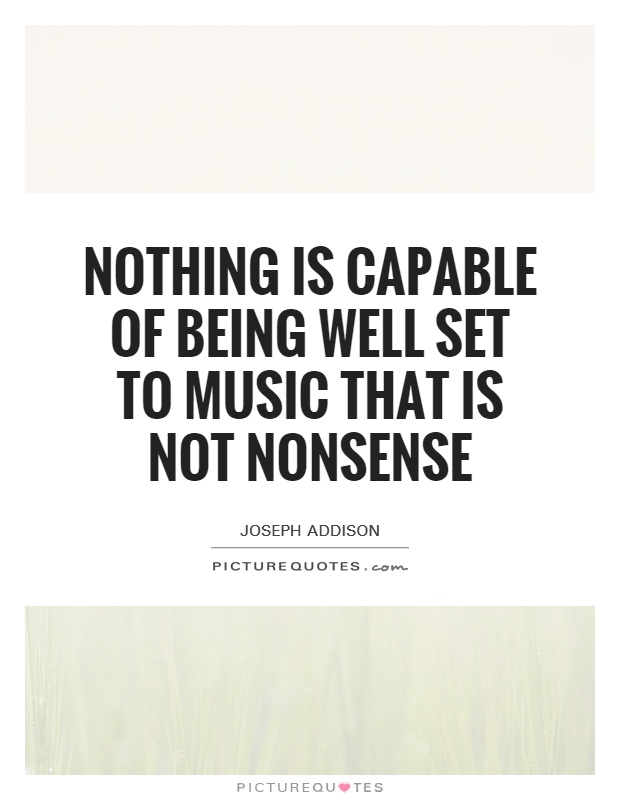 Nothing is capable of being well set to music that is not nonsense Picture Quote #1