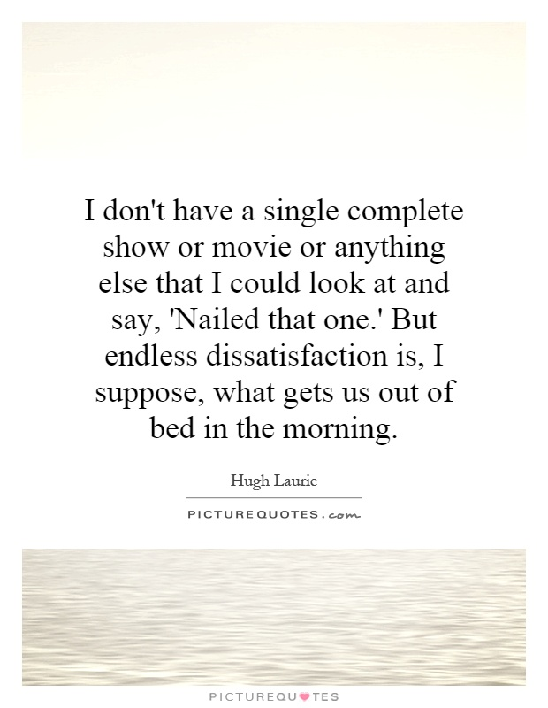 I don't have a single complete show or movie or anything else that I could look at and say, 'Nailed that one.' But endless dissatisfaction is, I suppose, what gets us out of bed in the morning Picture Quote #1