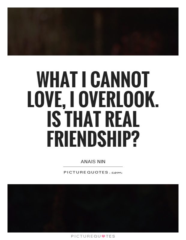What I cannot love, I overlook. Is that real friendship? Picture Quote #1