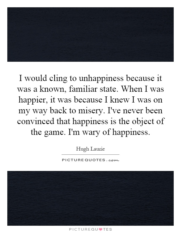 I would cling to unhappiness because it was a known, familiar state. When I was happier, it was because I knew I was on my way back to misery. I've never been convinced that happiness is the object of the game. I'm wary of happiness Picture Quote #1