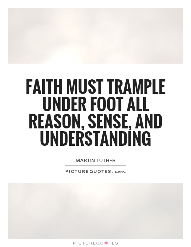 Faith must trample under foot all reason, sense, and understanding Picture Quote #1