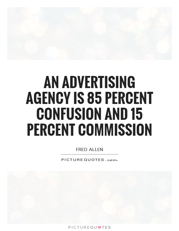 An advertising agency is 85 percent confusion and 15 percent commission Picture Quote #1