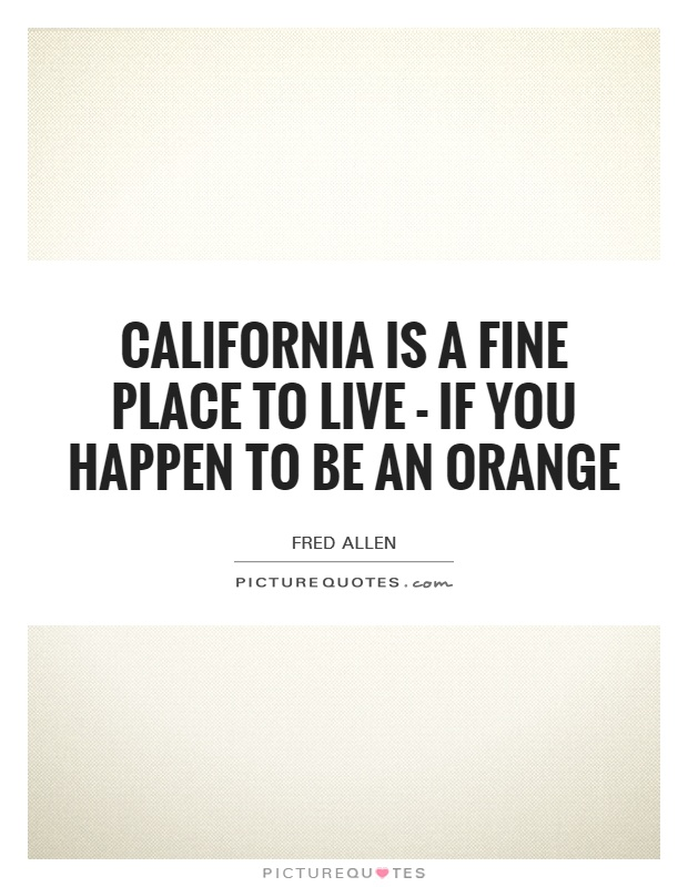 California is a fine place to live - if you happen to be an orange Picture Quote #1
