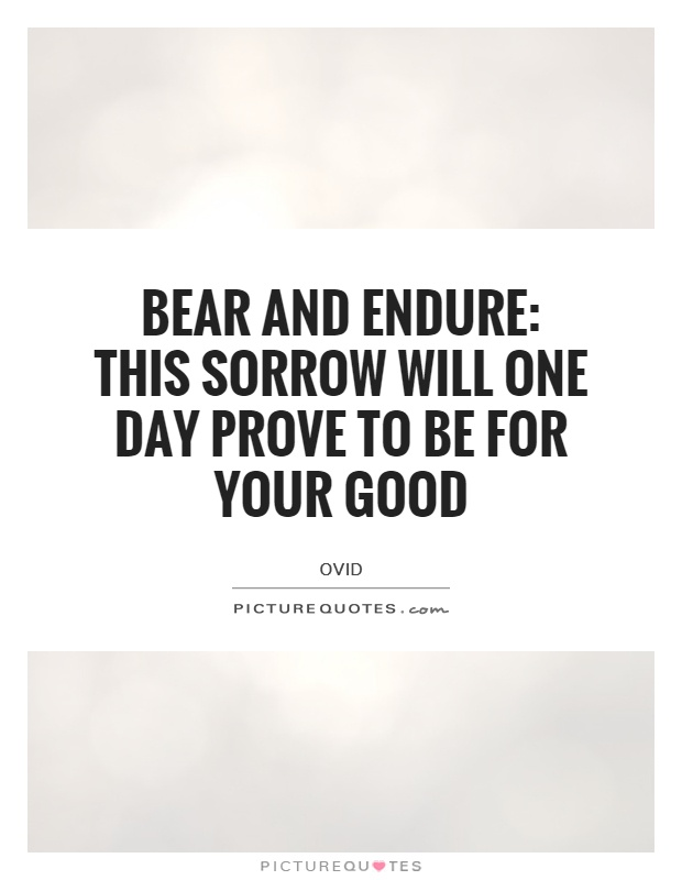 Bear and endure: This sorrow will one day prove to be for your good Picture Quote #1
