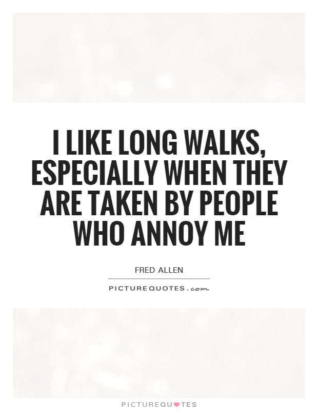 I like long walks, especially when they are taken by people who annoy me Picture Quote #1