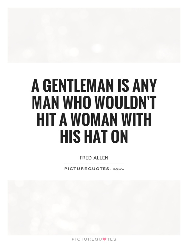 A gentleman is any man who wouldn't hit a woman with his hat on Picture Quote #1