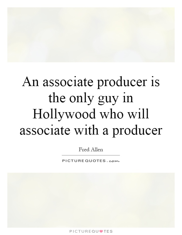 An associate producer is the only guy in Hollywood who will associate with a producer Picture Quote #1