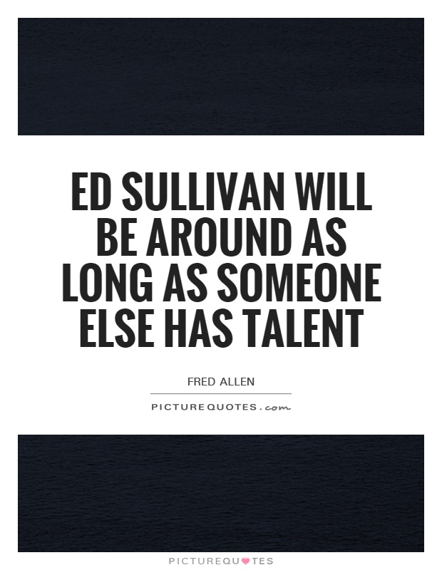 Ed Sullivan will be around as long as someone else has talent Picture Quote #1