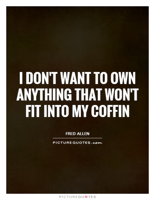 I don't want to own anything that won't fit into my coffin Picture Quote #1
