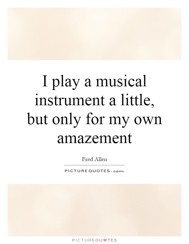 I play a musical instrument a little, but only for my own amazement Picture Quote #1