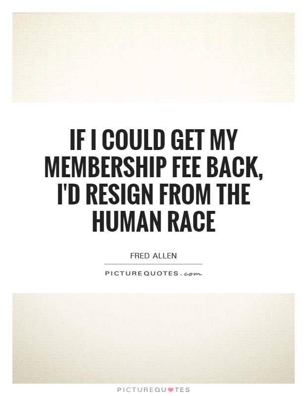 If I could get my membership fee back, I'd resign from the human race Picture Quote #1