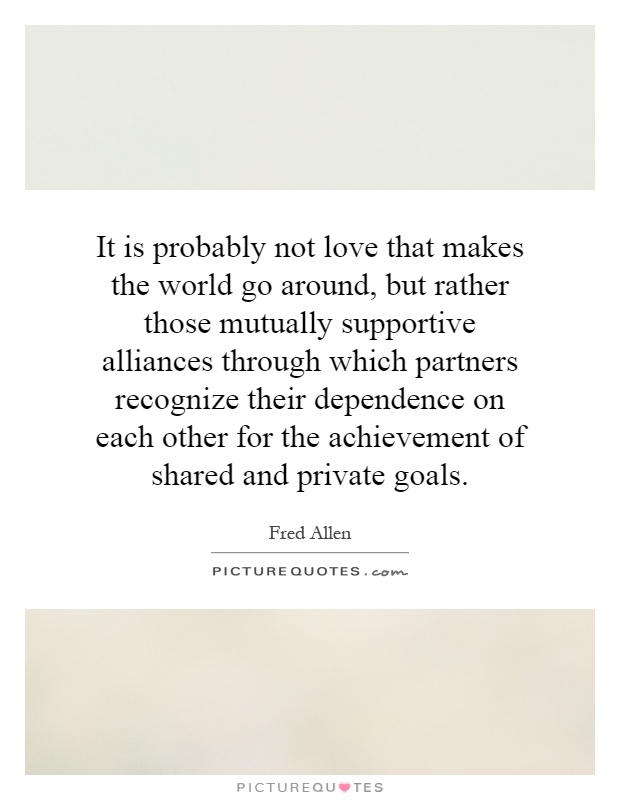 It is probably not love that makes the world go around, but rather those mutually supportive alliances through which partners recognize their dependence on each other for the achievement of shared and private goals Picture Quote #1